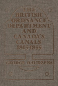 George Raudzens - The British Ordnance Department and Canada's Canals 1815-1855.