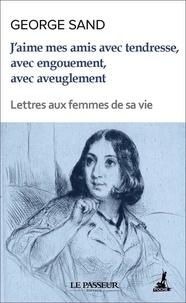 George Sand - J'aime mes amis avec tendresse, avec engouement, avec aveuglement - Lettres aux femmes de sa vie.