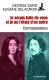 George Sand et Eugène Delacroix - Je serais folle de vous si je ne l'étais d'un autre.