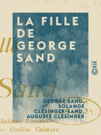 George Sand et Solange Clésinger-Sand - La Fille de George Sand - Lettres inédites publiées et commentées.