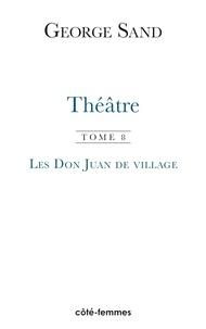 George Sand - Théâtre - Tome 8, Les Don Juan de village.