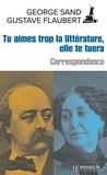 George Sand et Gustave Flaubert - Tu aimes trop la littérature, elle te tuera - Correspondance.