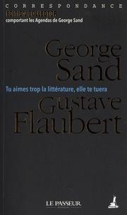George Sand - Tu aimes trop la littérature, elle te tuera - Correspondance. Avec les agendas de George Sand.