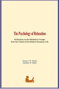 George T.W. Patrick et Hamilton W. Mabie - The Psychology of Relaxation - Reflections on the Methods to Escape from the Clutch of the Modern Strenuous Life.