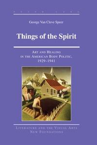 George Van cleve speer - Things of the Spirit - Art and Healing in the American Body Politic, 1929-1941.