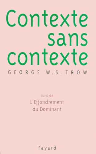 George-W-S Trow - Contexte sans contexte. suivi de L'effondrement du dominant.