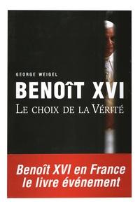 George Weigel - Benoît XVI - Le choix de la Vérité.
