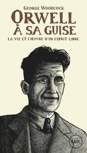 George Woodcock - Orwell, à sa guise - La vie et l'oeuvre d'un esprit libre.