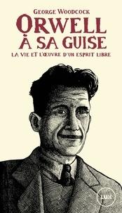 George Woodcock et Nicolas Calvé - Orwell, à sa guise - La vie et l'œuvre d'un esprit libre.
