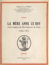 Georges-Abel Simon - La Mère Anne Le Roy et les origines du Bon-Sauveur de Caen, 1692-1781.