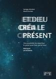 Georges Abraham et Maud Struchen - Et Dieu créa le présent - Une possibilité de relativiser le passé aussi bien que le futur.