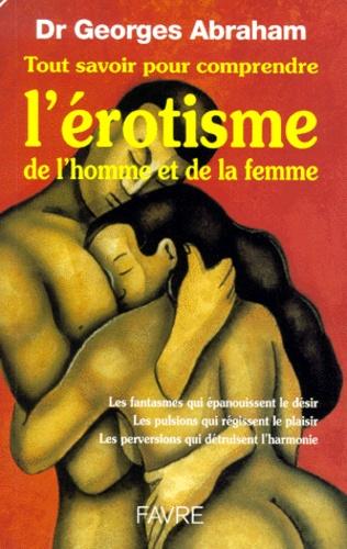 Georges Abraham - Tout savoir pour comprendre l'érotisme de l'homme et de la femme.