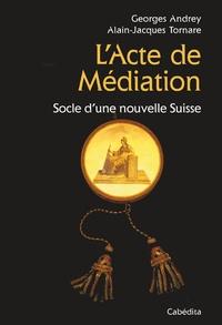 Georges Andrey et Annelore Parot - L'Acte de Médiation - Socle d'une nouvelle Suisse.