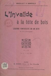 Georges Arnould et Paul Briollet - L'invalide à la tête de bois - Légende fantaisiste en un acte et un prologue.