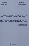 Georges Ayache et Pascal Chaigneau - Dictionnaire biographique des relations internationales depuis 1945.