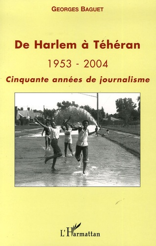 Georges Baguet - De Harlem à Téhéran - 1953-2004 Cinquante années de journalisme.