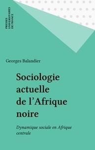 Georges Balandier - Sociologie actuelle de l'Afrique noire - Dynamique sociale en Afrique centrale.