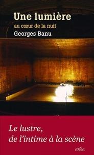 Georges Banu - Une lumière au coeur de la nuit.