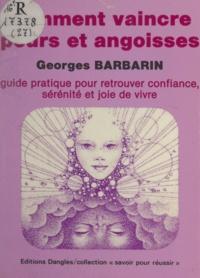 Georges Barbarin - Comment vaincre peurs et angoisses - Guide pratique pour retrouver confiance, sérénité et joie de vivre.