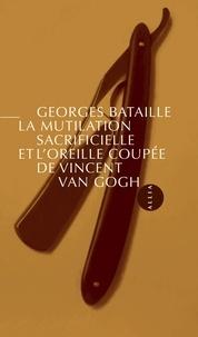 Georges Bataille - La Mutilation sacrificielle et l'oreille coupée de Vincent V - Suivi d'Une automutilation révélatrice d'un état schizomaniaque par H. Claude, A. Borel & G. Robin.