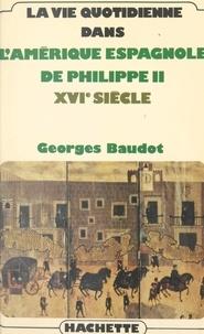 Georges Baudot - La vie quotidienne dans l'Amérique espagnole de Philippe II, XVIe siècle.