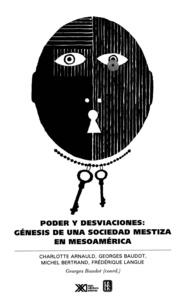 Georges Baudot et Charlotte Arnauld - Poder y desviaciones - Génesis de una sociedad mestiza en Mesoamérica, siglos XVI-XVII.