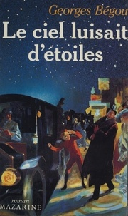 Georges Bégou - Le Ciel luisait d'étoiles.