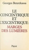 Georges Benrekassa - Le concentrique et l'excentrique : marges des lumières - Pour une histoire contemporaine de l'idéologie des Lumières.