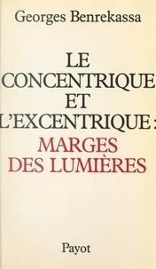 Georges Benrekassa - Le concentrique et l'excentrique : marges des lumières - Pour une histoire contemporaine de l'idéologie des Lumières.