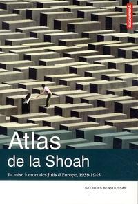 Georges Bensoussan - Atlas de la Shoah - La mise à mort des Juifs d'Europe, 1939-1945.