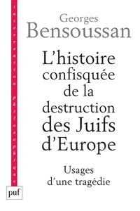 Georges Bensoussan - L'histoire confisquée de la destruction des Juifs d'Europe - Usages d'une tragédie.
