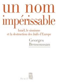Georges Bensoussan - Un nom impérissable - Israël, le sionisme et la destruction des Juifs d'Europe (1933-2007).