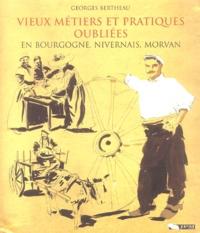 Georges Bertheau - Vieux métiers et pratiques oubliées en Bourgogne, Nivernais, Morvan.