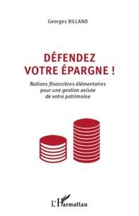 Georges Billand - Défendez votre épargne ! - Notions financières élémentaires pour une gestion avisée de votre patrimoine.