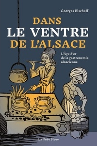 Georges Bischoff - Dans le ventre de l'Alsace - L'âge d'or de la gastronomie alsacienne.
