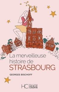 Georges Bischoff - La merveilleuse histoire de Strasbourg.