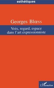 Georges Bloess - Voix, regard, espace dans l'art expressionniste.