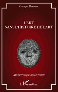 Georges Brunon - L'art sans l'histoire de l'art.