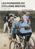 Georges Cadiou - Les pionniers du cyclisme breton - De 1869 à 1939.