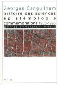 Georges Canguilhem - Oeuvres Complètes Tome 5 : Histoire des sciences, épistémologie, commémorations (1966-1995).