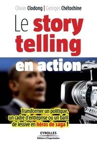 Georges Chétochine et Olivier Clodong - Le storytelling en action - Transformer un politique, un cadre d'entreprise ou un baril de lessive en héros de saga !.