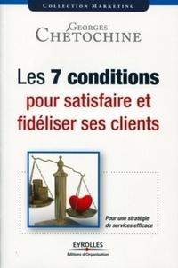 Georges Chétochine - Les 7 conditions pour satisfaire et fidéliser ses clients.