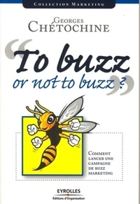 Georges Chétochine - Tu buzz or not to buzz ? - Comment lancer une campagne de buzz marketing.