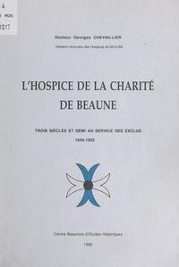 Georges Chevaillier - L'hospice de la Charité de Beaune - Trois siècles et demi au service des exclus, 1645-1995.