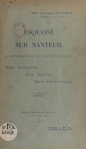 Georges Danthon - Esquisse sur Nanteuil (à Montrichard, au diocèse de Blois) - Son histoire, son église, son pèlerinage.