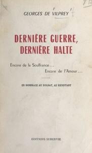 Georges de Vilprey - Dernière guerre, dernière halte - Encore de la souffrance, encore de l'amour... En hommage au soldat, au resistant.