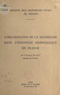 Georges Delbart - L'organisation de la recherche dans l'industrie sidérurgique en France.