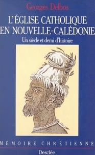 Georges Delbos et Jean-Claude Colin - L'Église catholique en Nouvelle-Calédonie - Un siècle et demi d'histoire.