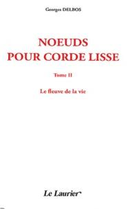 Georges Delbos - Noeuds pour corde lisse - Tome 2, Le fleuve de la vie.