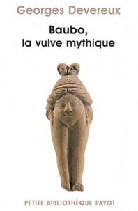Georges Devereux - Baubo, la vulve mythique - Suivi de Parallèle entre des mythes et une obsession visuelle (Sigmund Freud) et La nudité comme moyen d'intimidation (Sandor Ferenczi).